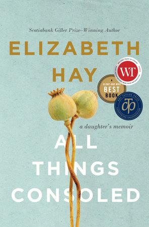 All Things Consoled: a daughter's memoir by Elizabeth Hay.